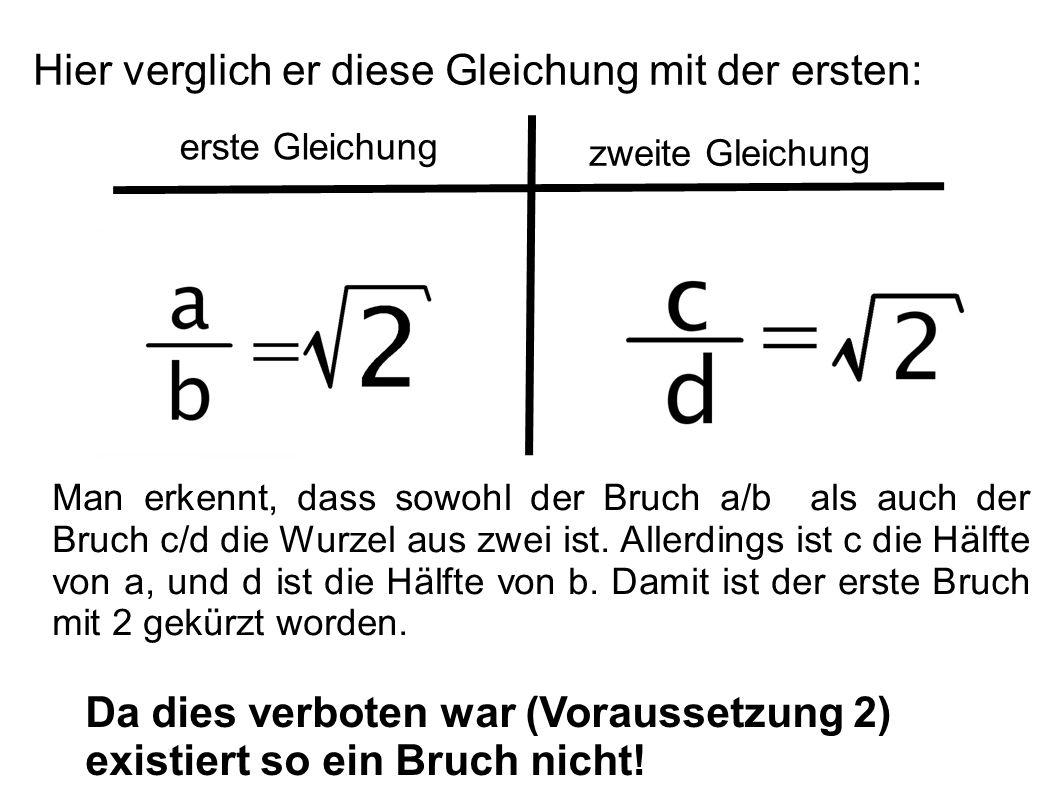 Hier verglich er diese Gleichung mit der ersten: erste Gleichung zweite Gleichung Da dies verboten war (Voraussetzung 2) existiert so ein Bruch nicht!