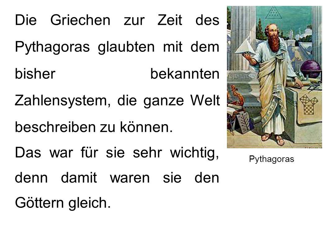 Die Griechen zur Zeit des Pythagoras glaubten mit dem bisher bekannten Zahlensystem, die ganze Welt beschreiben zu können. Das war für sie sehr wichti