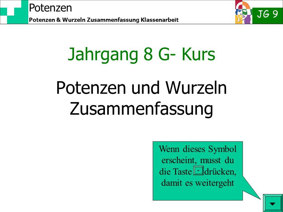Potenzen JG 9 Potenzen & Wurzeln Zusammenfassung Klassenarbeit Quadratwurzel Man kann bei einigen Zahlen vorhersehen, ob das Ergebnis einer Wurzel eine glatte Zahl ergibt: Beispiel: 16 = 4 2 1600 = 40 2 aber: 160 = 12,64911064 2 36 = 6 2 3600 = 60 2 aber: 360 = 18,97366596 2 Du kommst selber drauf.