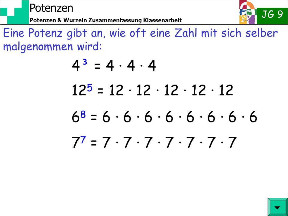 Potenzen JG 9 Potenzen & Wurzeln Zusammenfassung Klassenarbeit 4³ = 4 · 4 · 4 12 5 = 12 · 12 · 12 · 12 · 12 6 8 = 6 · 6 · 6 · 6 · 6 · 6 · 6 · 6 7 7 = 7 · 7 · 7 · 7 · 7 · 7 · 7 Eine Potenz gibt an, wie oft eine Zahl mit sich selber malgenommen wird: