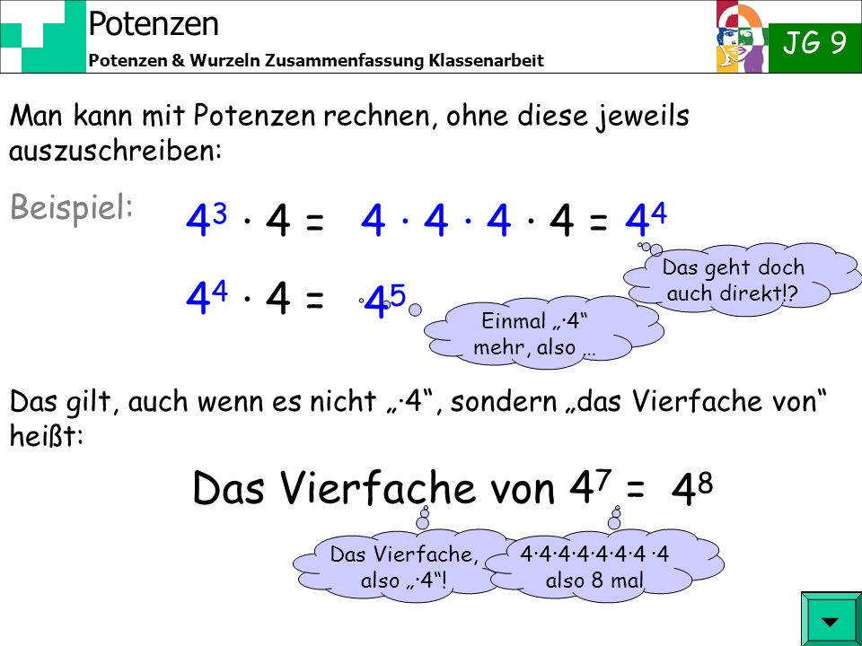 Potenzen JG 9 Potenzen & Wurzeln Zusammenfassung Klassenarbeit 4 3 · 4 = Man kann mit Potenzen rechnen, ohne diese jeweils auszuschreiben: 4 · 4 · 4 · 4 = Beispiel: 4 Das gilt, auch wenn es nicht ·4, sondern das Vierfache von heißt: 4 4 · 4 = Das geht doch auch direkt!.