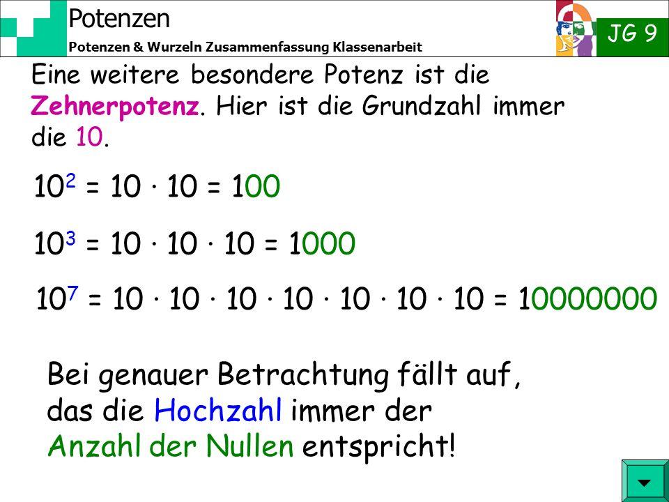 Potenzen JG 9 Potenzen & Wurzeln Zusammenfassung Klassenarbeit 10 2 = 10 · 10 = 100 10 3 = 10 · 10 · 10 = 1000 Bei genauer Betrachtung fällt auf, das die Hochzahl immer der Anzahl der Nullen entspricht.