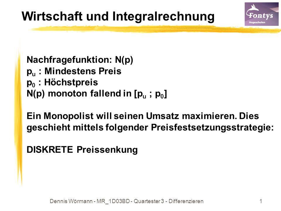 Dennis Wörmann - MR_1D03BD - Quartester 3 - Differenzieren1 Wirtschaft und Integralrechnung Nachfragefunktion: N(p) p u : Mindestens Preis p 0 : Höchstpreis N(p) monoton fallend in [p u ; p 0 ] Ein Monopolist will seinen Umsatz maximieren.
