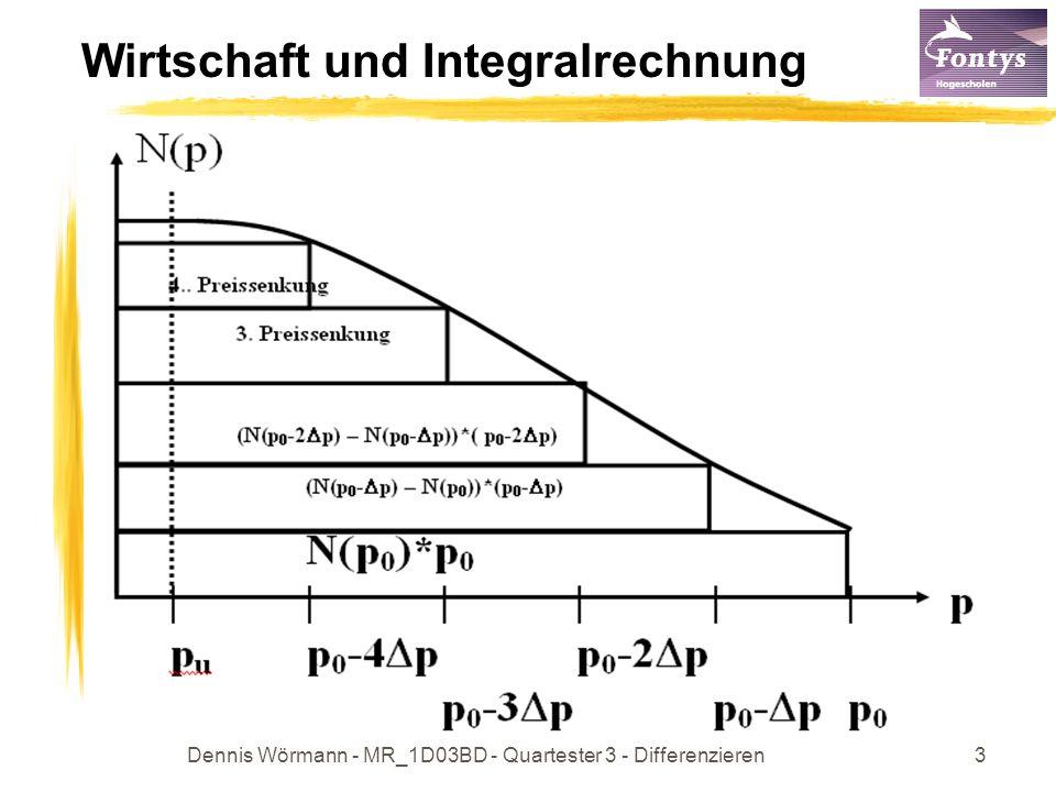Dennis Wörmann - MR_1D03BD - Quartester 3 - Differenzieren4 Wirtschaft und Integralrechnung Beispiel: Nachfrage N(P) = 2000 – 10p p [80 ; 100] p = 1 N(p – 1) – N(p) = N(99) – N(100) = 1010 - 1000 = 10 ME Umsatz = p 0 *N(p 0 )* + p 0 - p *(N(p 0 - p) – N(p 0 )) + (p 0 -2 p)*(N(p 0 -2 p) – N(p 0 - p)) +… U = 100*N(100) + (100 – 1)* (N(99) - N(100)) + (100 – 2)*(N(98) - N(99)) + ……..