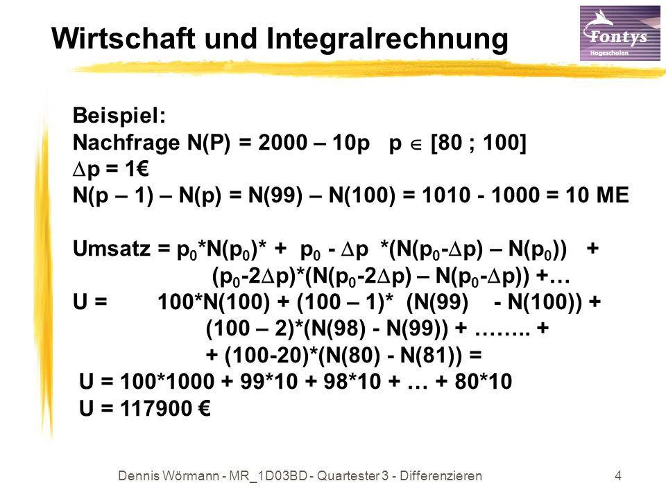 Dennis Wörmann - MR_1D03BD - Quartester 3 - Differenzieren5 Wirtschaft und Integralrechnung Bei stetiger Preissenkung, wird der Gesamtumsatz: Bei stetiger Preissenkung ist der Umsatz maximal, je größer die Schritte bei die Preissenkung, je kleiner der Umsatz.