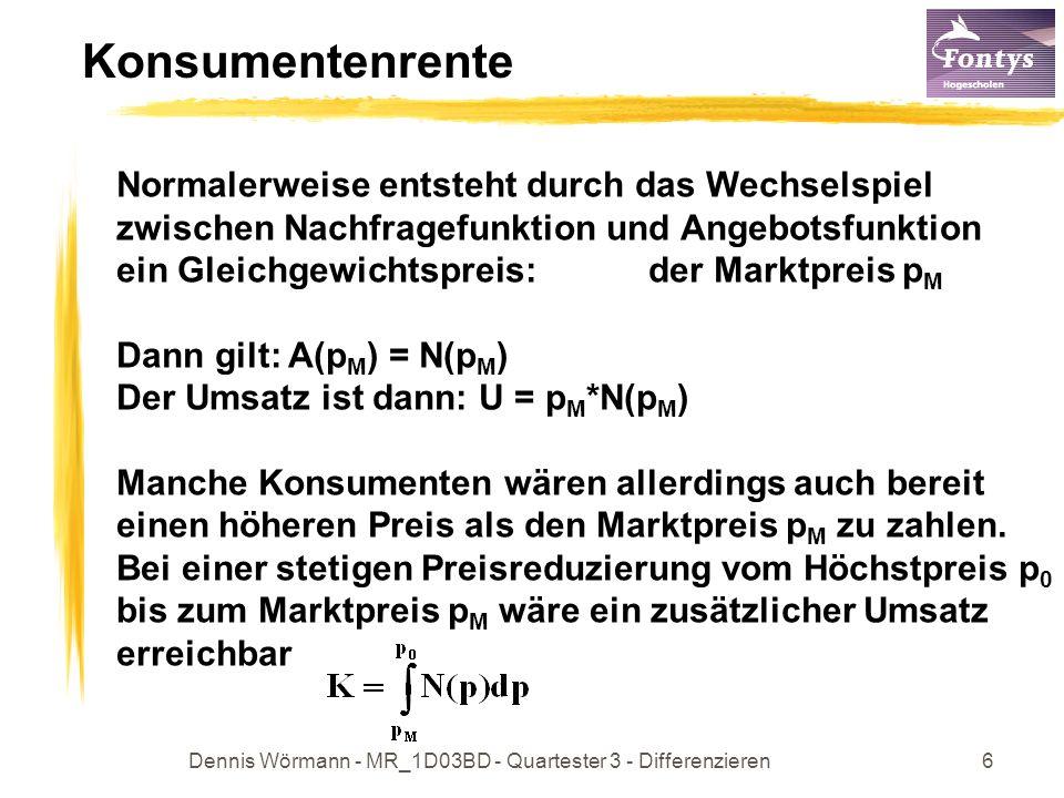 Dennis Wörmann - MR_1D03BD - Quartester 3 - Differenzieren6 Konsumentenrente Normalerweise entsteht durch das Wechselspiel zwischen Nachfragefunktion und Angebotsfunktion ein Gleichgewichtspreis: der Marktpreis p M Dann gilt: A(p M ) = N(p M ) Der Umsatz ist dann: U = p M *N(p M ) Manche Konsumenten wären allerdings auch bereit einen höheren Preis als den Marktpreis p M zu zahlen.