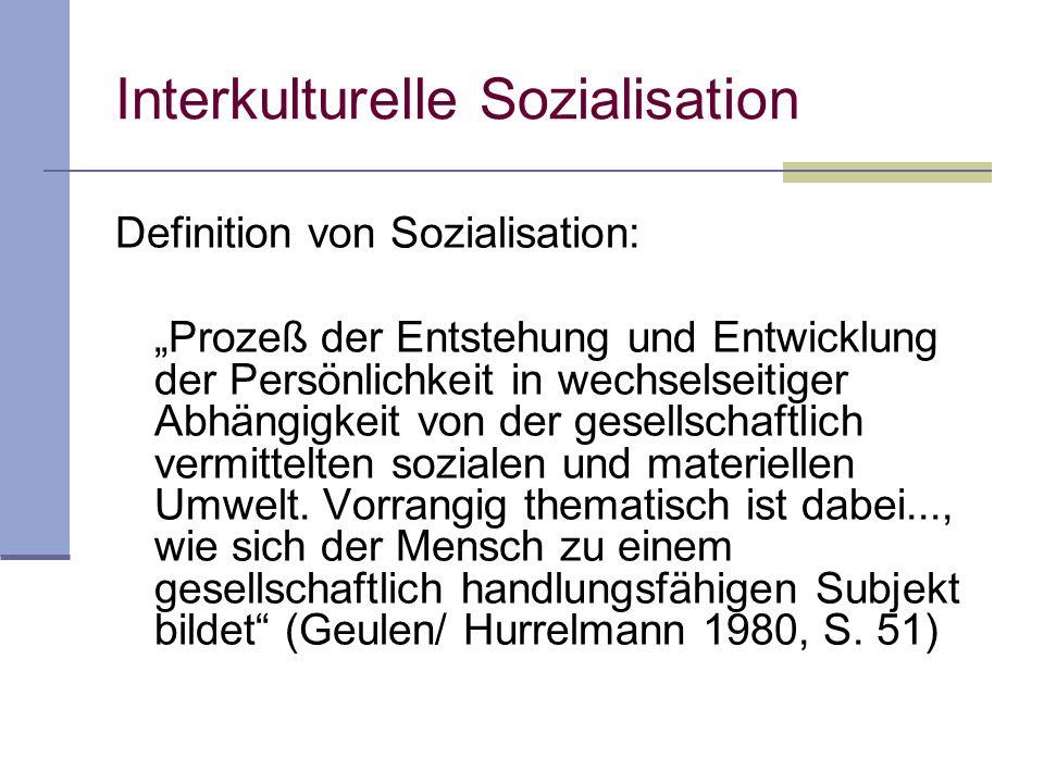 Interkulturelle Sozialisation Definition von Sozialisation: Prozeß der Entstehung und Entwicklung der Persönlichkeit in wechselseitiger Abhängigkeit von der gesellschaftlich vermittelten sozialen und materiellen Umwelt.