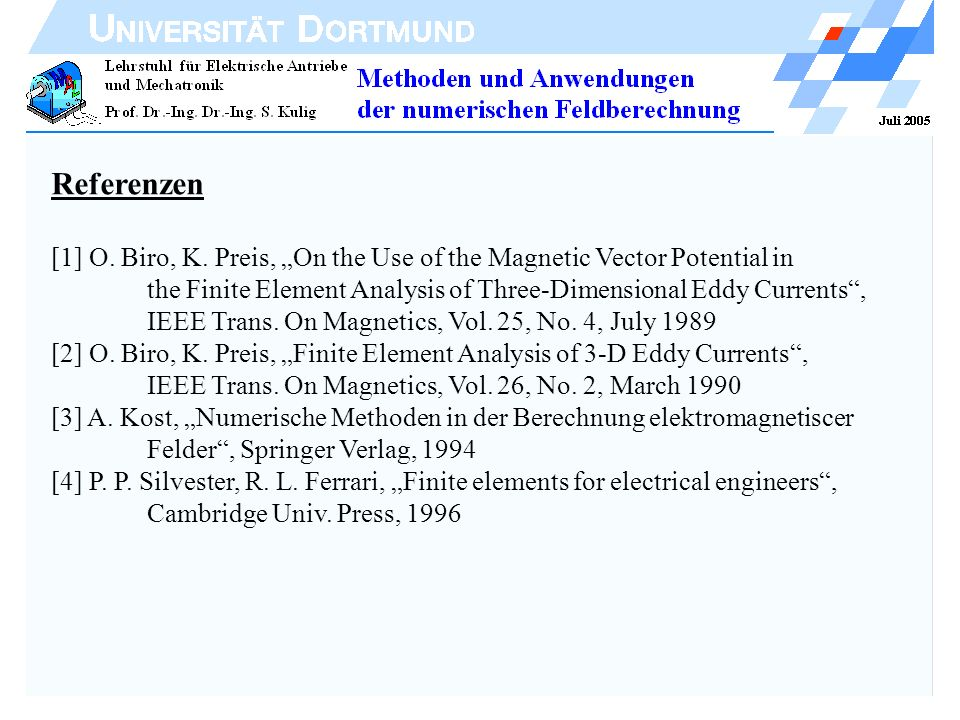 Referenzen [1] O. Biro, K. Preis, On the Use of the Magnetic Vector Potential in the Finite Element Analysis of Three-Dimensional Eddy Currents, IEEE