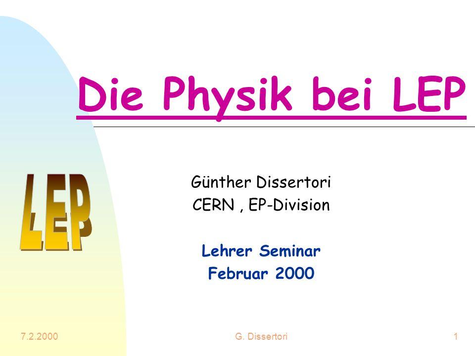 7.2.2000G. Dissertori1 Die Physik bei LEP Günther Dissertori CERN, EP-Division Lehrer Seminar Februar 2000
