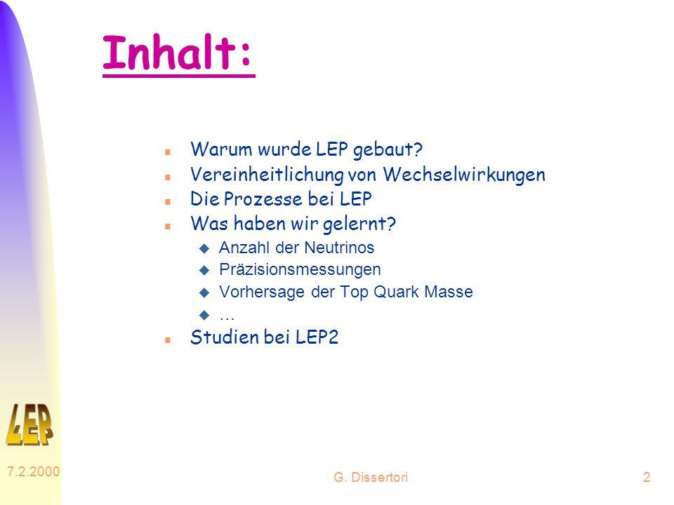 G. Dissertori 7.2.2000 2 Inhalt: n Warum wurde LEP gebaut? n Vereinheitlichung von Wechselwirkungen n Die Prozesse bei LEP n Was haben wir gelernt? u