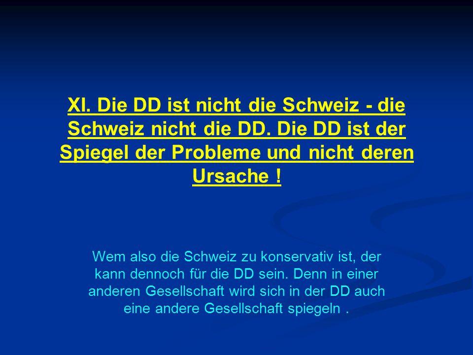 XI. Die DD ist nicht die Schweiz - die Schweiz nicht die DD. Die DD ist der Spiegel der Probleme und nicht deren Ursache ! Wem also die Schweiz zu kon
