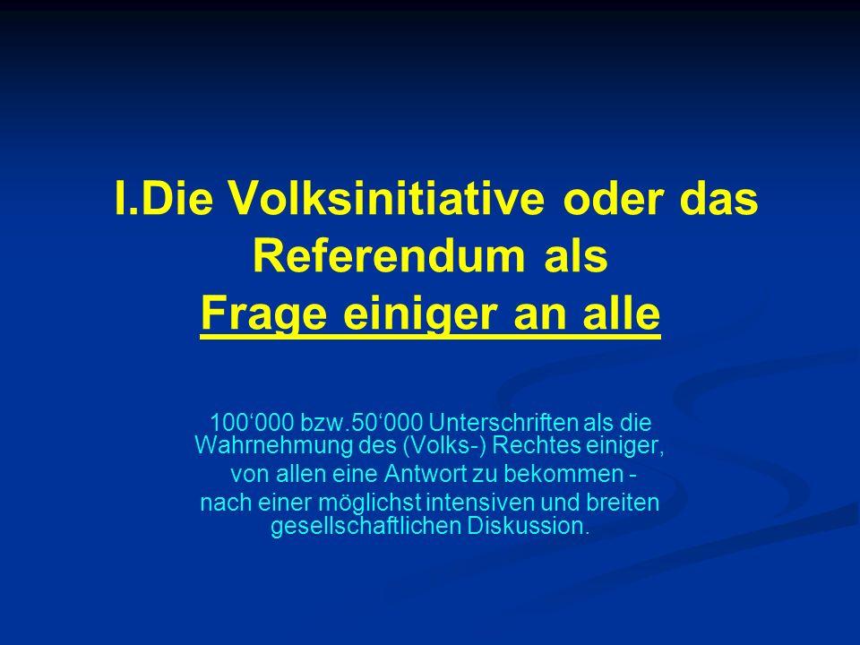 I.Die Volksinitiative oder das Referendum als Frage einiger an alle 100000 bzw.50000 Unterschriften als die Wahrnehmung des (Volks-) Rechtes einiger,