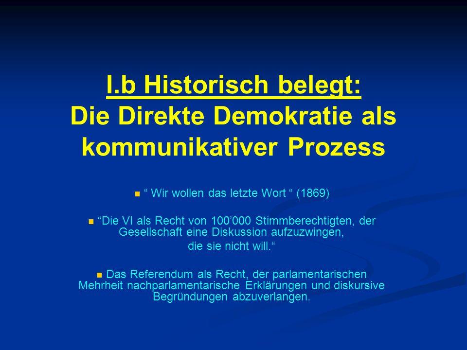 I.b Historisch belegt: Die Direkte Demokratie als kommunikativer Prozess Wir wollen das letzte Wort (1869) Die VI als Recht von 100000 Stimmberechtigt