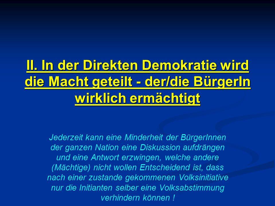 II. In der Direkten Demokratie wird die Macht geteilt - der/die BürgerIn wirklich ermächtigt Jederzeit kann eine Minderheit der BürgerInnen der ganzen