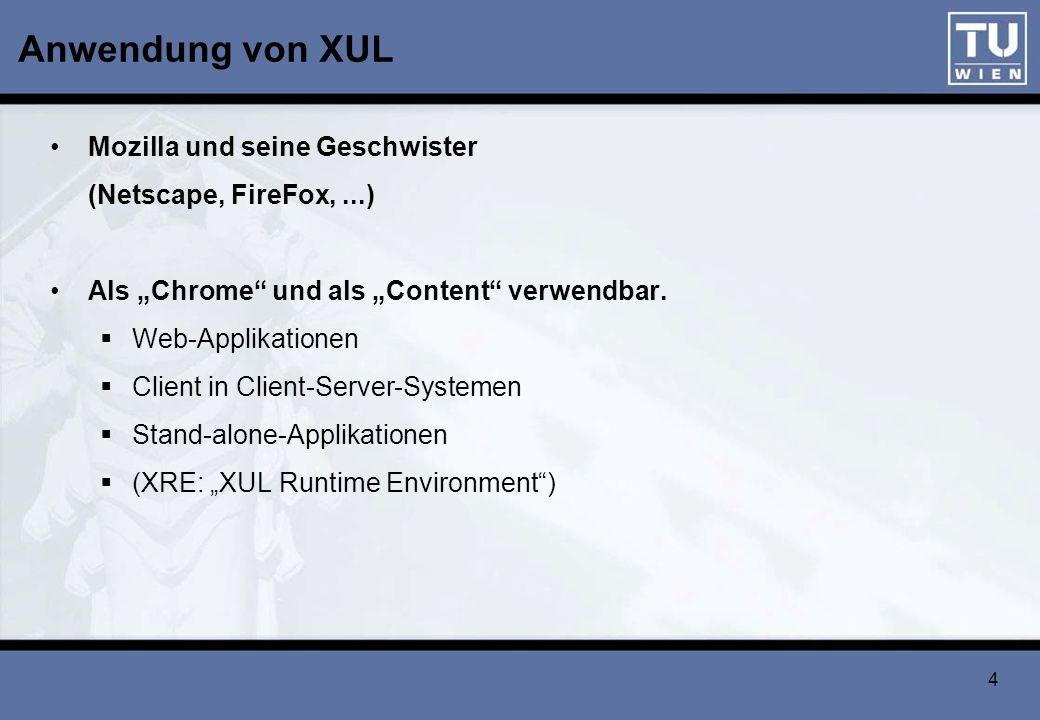 4 Anwendung von XUL Mozilla und seine Geschwister (Netscape, FireFox,...) Als Chrome und als Content verwendbar. Web-Applikationen Client in Client-Se