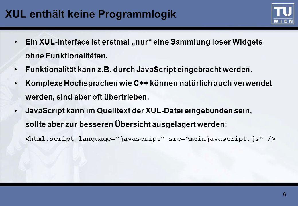 6 XUL enthält keine Programmlogik Ein XUL-Interface ist erstmal nur eine Sammlung loser Widgets ohne Funktionalitäten. Funktionalität kann z.B. durch