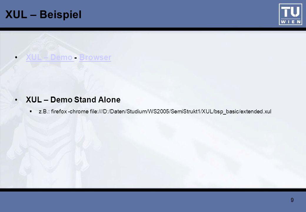 9 XUL – Beispiel XUL – Demo - BrowserXUL – Demo Browser XUL – Demo Stand Alone z.B.: firefox -chrome file:///D:/Daten/Studium/WS2005/SemiStrukt1/XUL/b