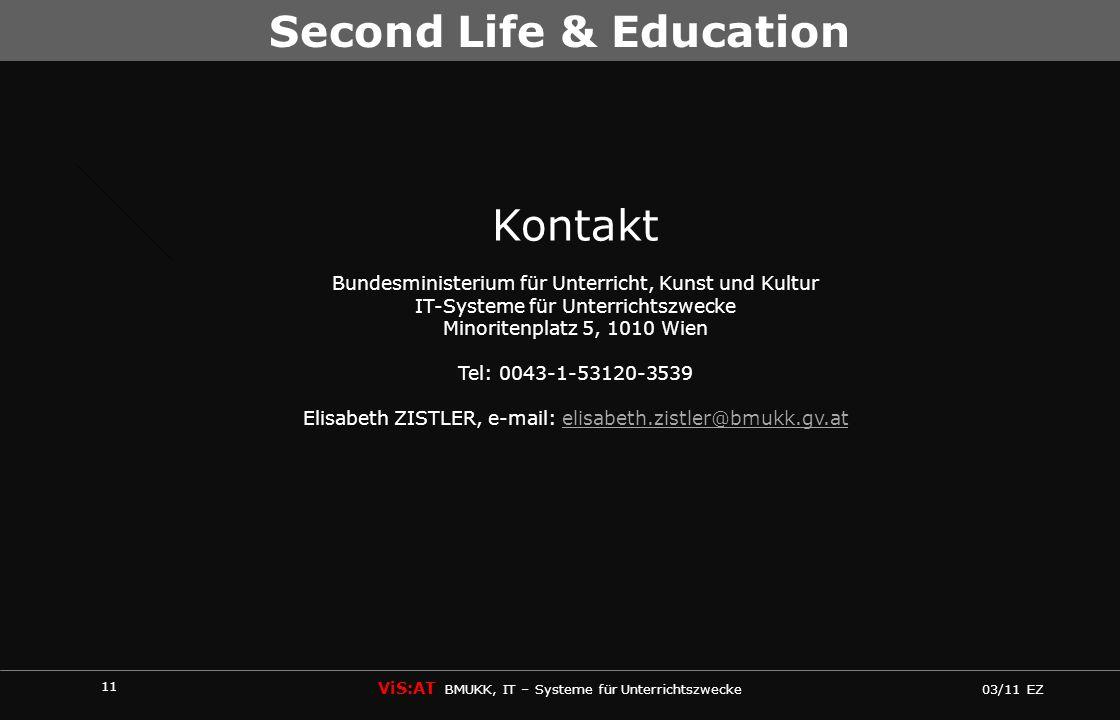 11 ViS:AT BMUKK, IT – Systeme für Unterrichtszwecke 03/11 EZ Second Life & Education Kontakt Bundesministerium für Unterricht, Kunst und Kultur IT-Sys