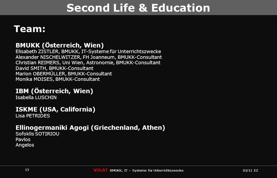 13 ViS:AT BMUKK, IT – Systeme für Unterrichtszwecke 03/11 EZ Second Life & Education Team: BMUKK (Österreich, Wien) Elisabeth ZISTLER, BMUKK, IT-Systeme für Unterrichtszwecke Alexander NISCHELWITZER, FH Joanneum, BMUKK-Consultant Christian REIMERS, Uni Wien, Astronomie, BMUKK-Consultant David SMITH, BMUKK-Consultant Marion OBERMÜLLER, BMUKK-Consultant Monika MOISES, BMUKK-Consultant IBM (Österreich, Wien) Isabella LUSCHIN ISKME (USA, California) Lisa PETRIDES Ellinogermaniki Agogi (Griechenland, Athen) Sofoklis SOTIRIOU Pavlos Angelos