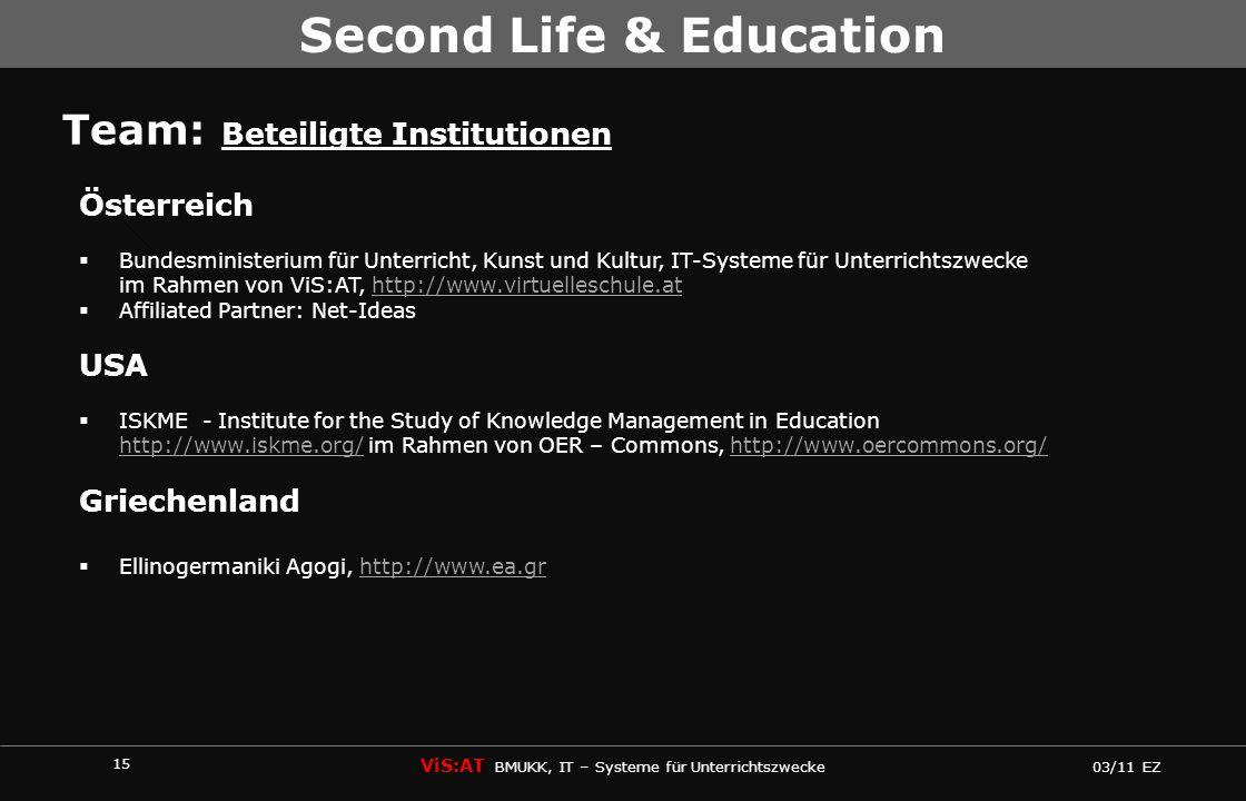 15 ViS:AT BMUKK, IT – Systeme für Unterrichtszwecke 03/11 EZ Second Life & Education Team: Beteiligte Institutionen Österreich Bundesministerium für U