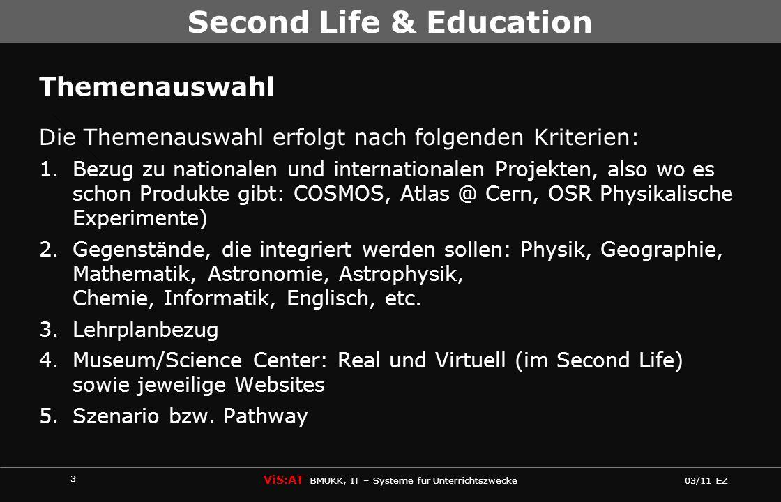 4 ViS:AT BMUKK, IT – Systeme für Unterrichtszwecke 03/11 EZ Second Life & Education Second Life 1.Education & Nonprofits (87) http://secondlife.com/destinations/learning 2.Science & Technology (20) http://secondlife.com/destinations/science 3.Castles & Ruins (13) http://secondlife.com/destinations/castles 4.Nature & Parks (57) http://secondlife.com/destinations/nature 5.Arts (76) http://secondlife.com/destinations/arts Österreich 1.Energy in Kooperation: IBM– Österreich Power up the Game http://www.powerupthegame.com
