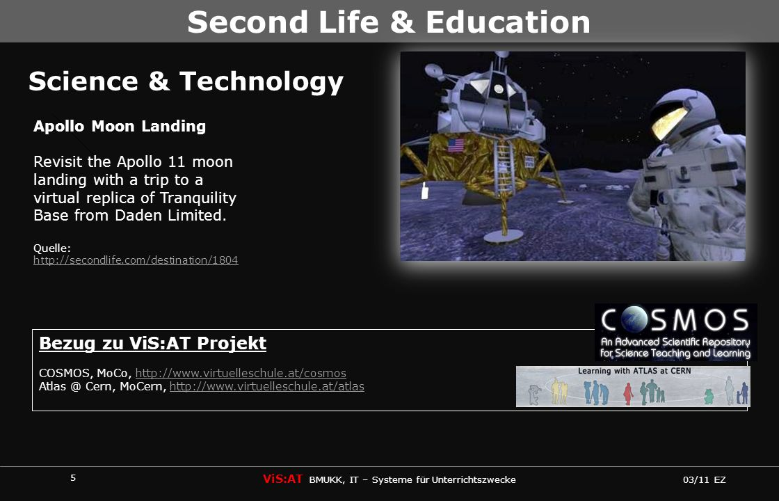 5 ViS:AT BMUKK, IT – Systeme für Unterrichtszwecke 03/11 EZ Second Life & Education Science & Technology Apollo Moon Landing Revisit the Apollo 11 moon landing with a trip to a virtual replica of Tranquility Base from Daden Limited.