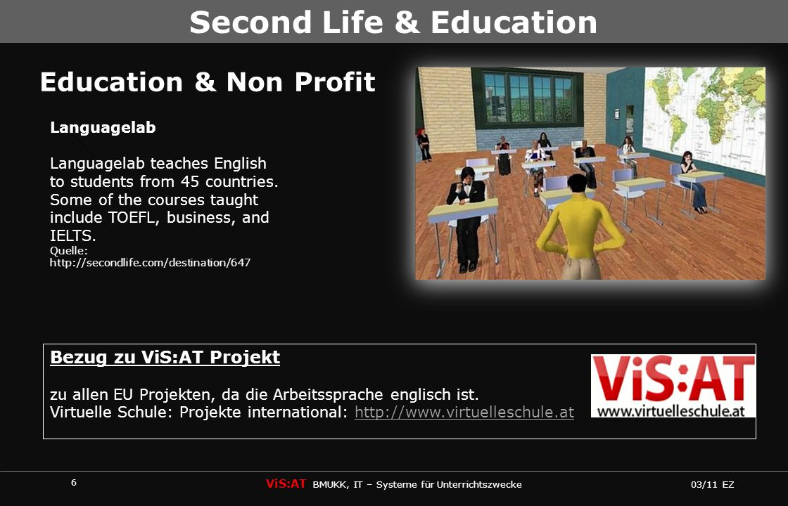 6 ViS:AT BMUKK, IT – Systeme für Unterrichtszwecke 03/11 EZ Second Life & Education Education & Non Profit Languagelab Languagelab teaches English to students from 45 countries.
