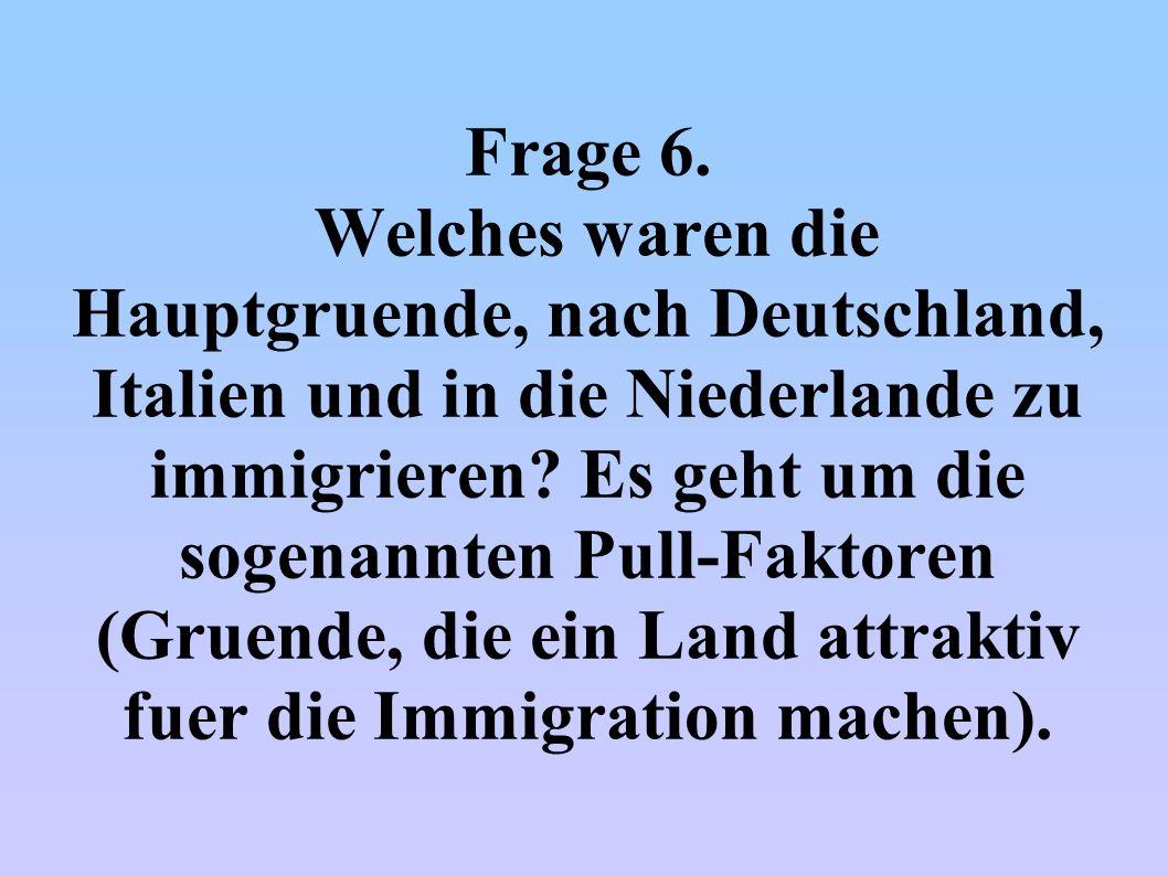 Frage 6. Welches waren die Hauptgruende, nach Deutschland, Italien und in die Niederlande zu immigrieren? Es geht um die sogenannten Pull-Faktoren (Gr