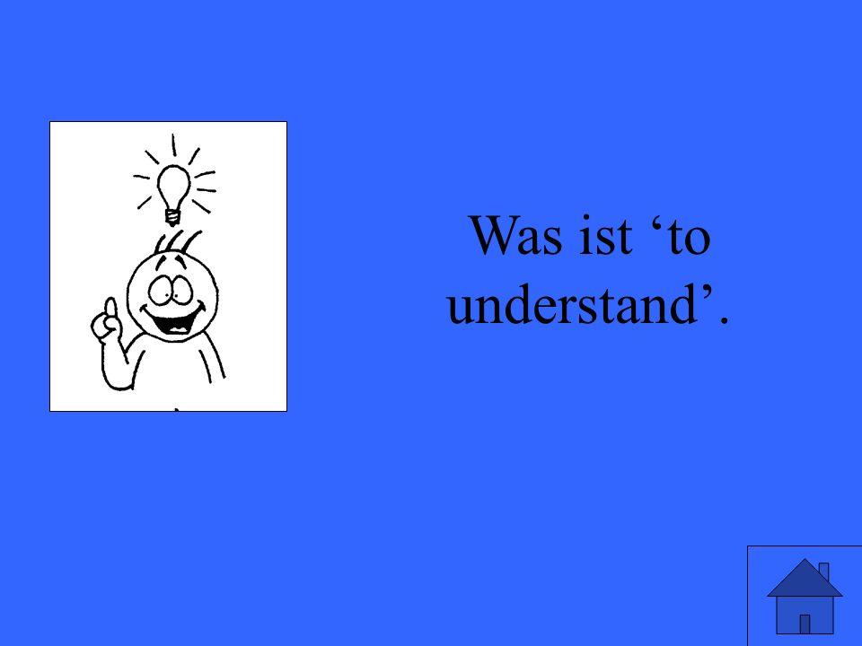 Was ist to understand.