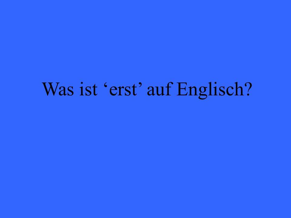Was ist erst auf Englisch?