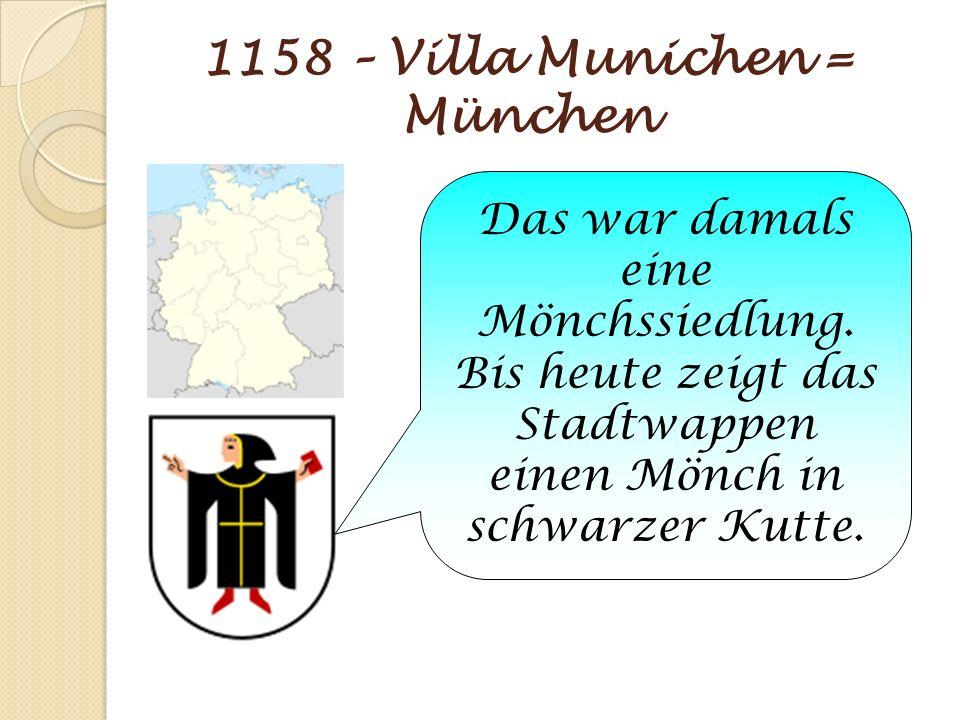 1158 – Villa Munichen = München Das war damals eine Mönchssiedlung. Bis heute zeigt das Stadtwappen einen Mönch in schwarzer Kutte.