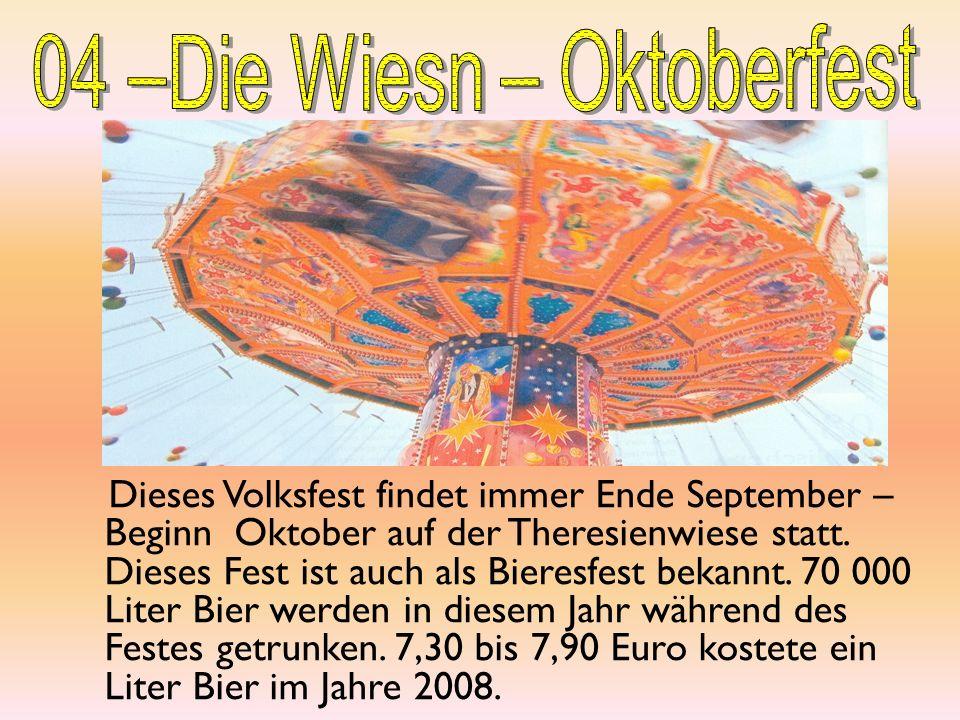 Dieses Volksfest findet immer Ende September – Beginn Oktober auf der Theresienwiese statt. Dieses Fest ist auch als Bieresfest bekannt. 70 000 Liter