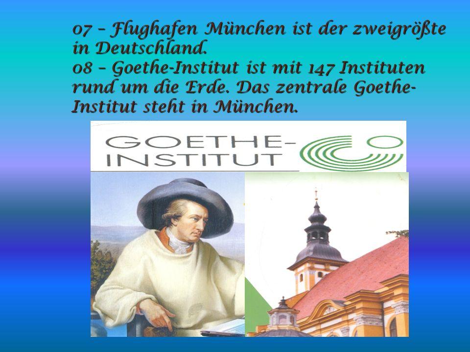 07 – Flughafen München ist der zweigrößte in Deutschland. 08 – Goethe-Institut ist mit 147 Instituten rund um die Erde. Das zentrale Goethe- Institut