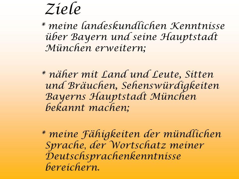 Ziele * meine landeskundlichen Kenntnisse über Bayern und seine Hauptstadt München erweitern; * näher mit Land und Leute, Sitten und Bräuchen, Sehensw