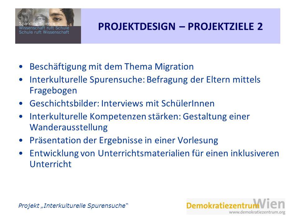 Projekt Interkulturelle Spurensuche PROJEKTDESIGN – PROJEKTZIELE 2 Beschäftigung mit dem Thema Migration Interkulturelle Spurensuche: Befragung der El