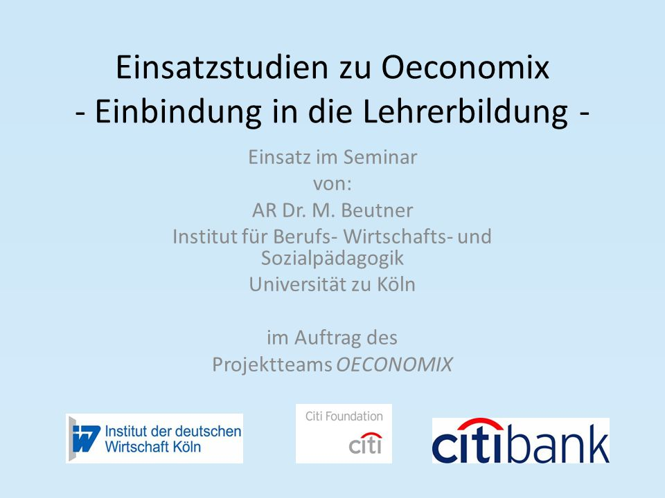 Einsatzstudien zu Oeconomix - Einbindung in die Lehrerbildung - Einsatz im Seminar von: AR Dr. M. Beutner Institut für Berufs- Wirtschafts- und Sozial