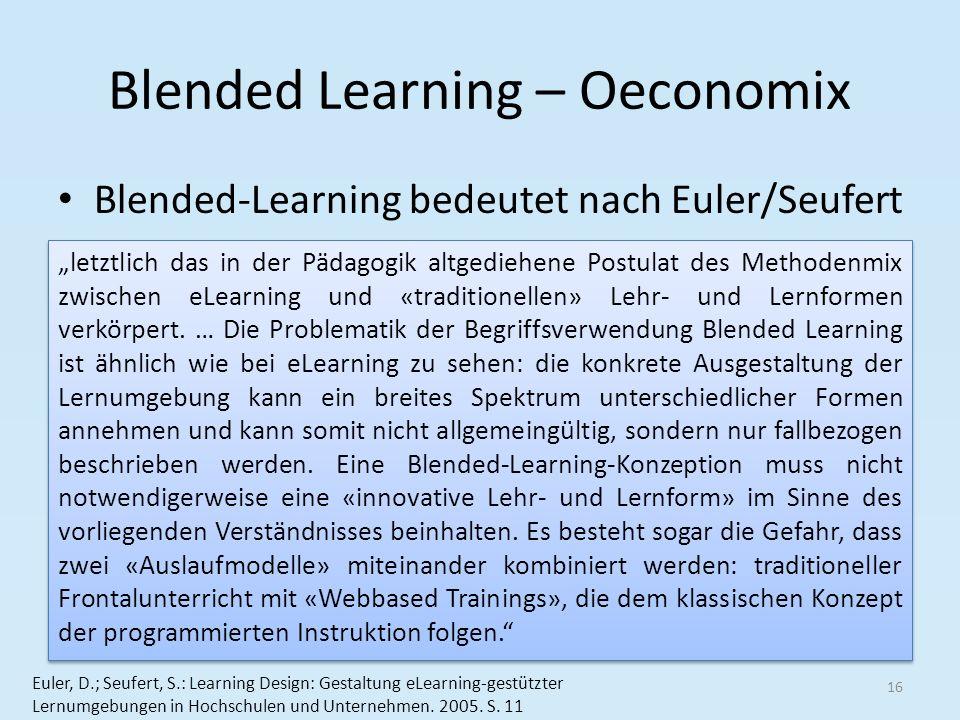 Blended Learning – Oeconomix Blended-Learning bedeutet nach Euler/Seufert 16 Euler, D.; Seufert, S.: Learning Design: Gestaltung eLearning-gestützter