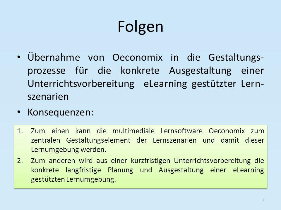 Folgen Konsequenz 1 Rahmenbedingungen bei der Gestaltung der Lernumgebung müssen strikt Beachtung finden Aufgrund der bereits vordefinierten didaktischen Elemente von Oeconomix müssen die eigenen Planungen darauf aufbauen 8