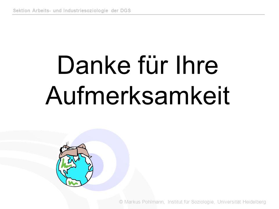 © Markus Pohlmann, Institut für Soziologie, Universität Heidelberg Sektion Arbeits- und Industriesoziologie der DGS Danke für Ihre Aufmerksamkeit