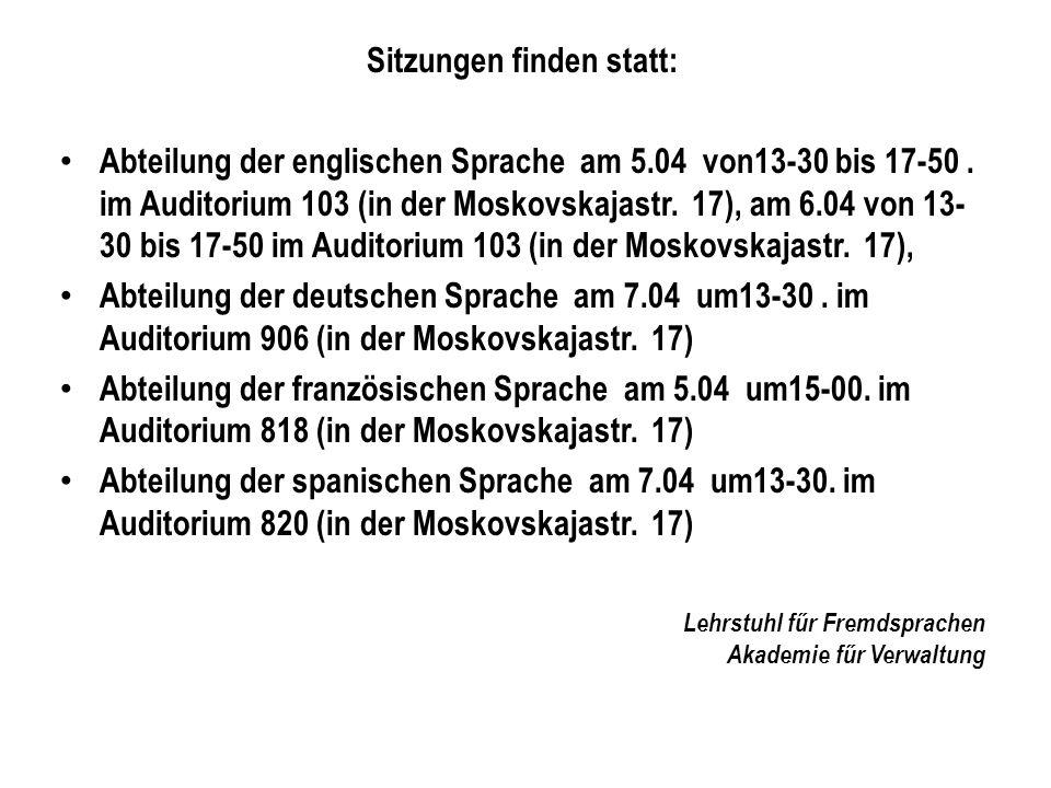Sitzungen finden statt: Abteilung der englischen Sprache am 5.04 von13-30 bis 17-50. im Auditorium 103 (in der Moskovskajastr. 17), am 6.04 von 13- 30