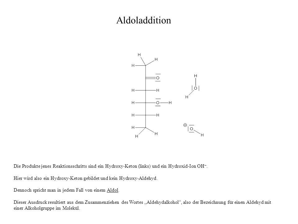 Die Produkte jenes Reaktionsschritts sind ein Hydroxy-Keton (links) und ein Hydroxid-Ion OH –. Hier wird also ein Hydroxy-Keton gebildet und kein Hydr