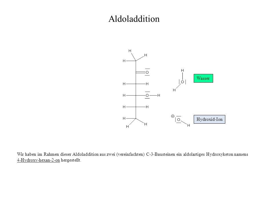 Wir haben im Rahmen dieser Aldoladdition aus zwei (vereinfachten) C-3-Bausteinen ein aldolartiges Hydroxyketon namens 4-Hydroxy-hexan-2-on hergestellt