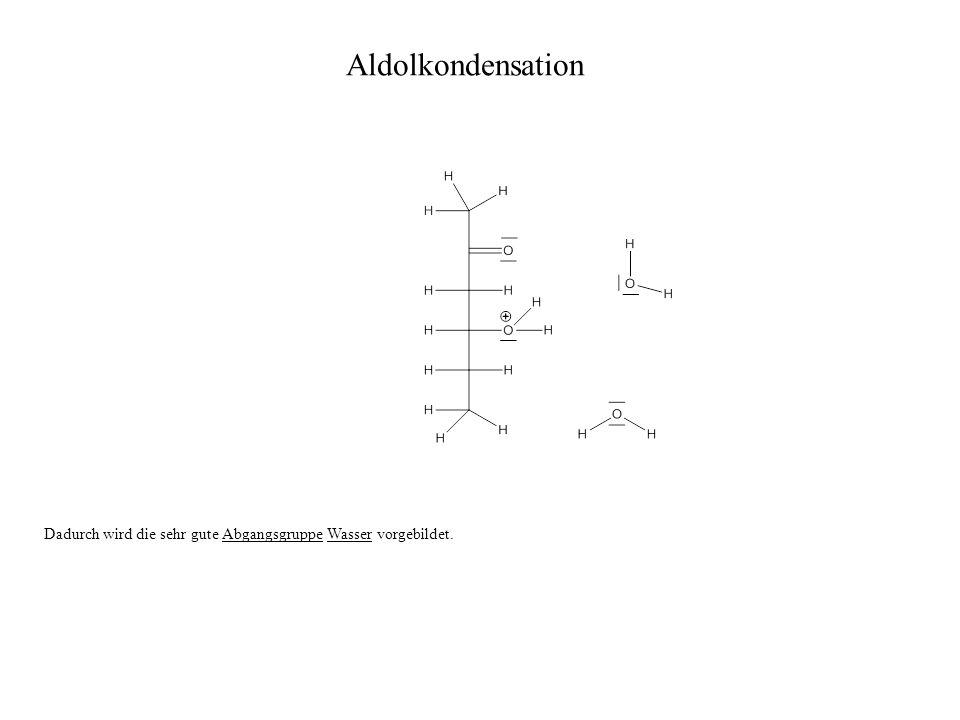 Dadurch wird die sehr gute Abgangsgruppe Wasser vorgebildet. Aldolkondensation