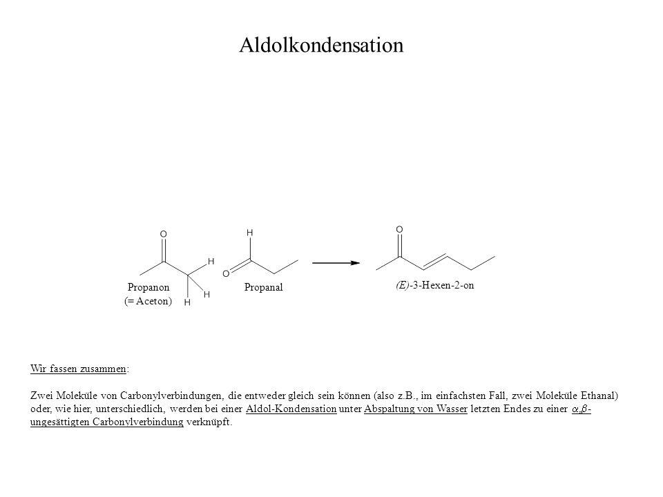 Propanon (= Aceton) Propanal (E)-3-Hexen-2-on Wir fassen zusammen: Zwei Moleküle von Carbonylverbindungen, die entweder gleich sein können (also z.B.,