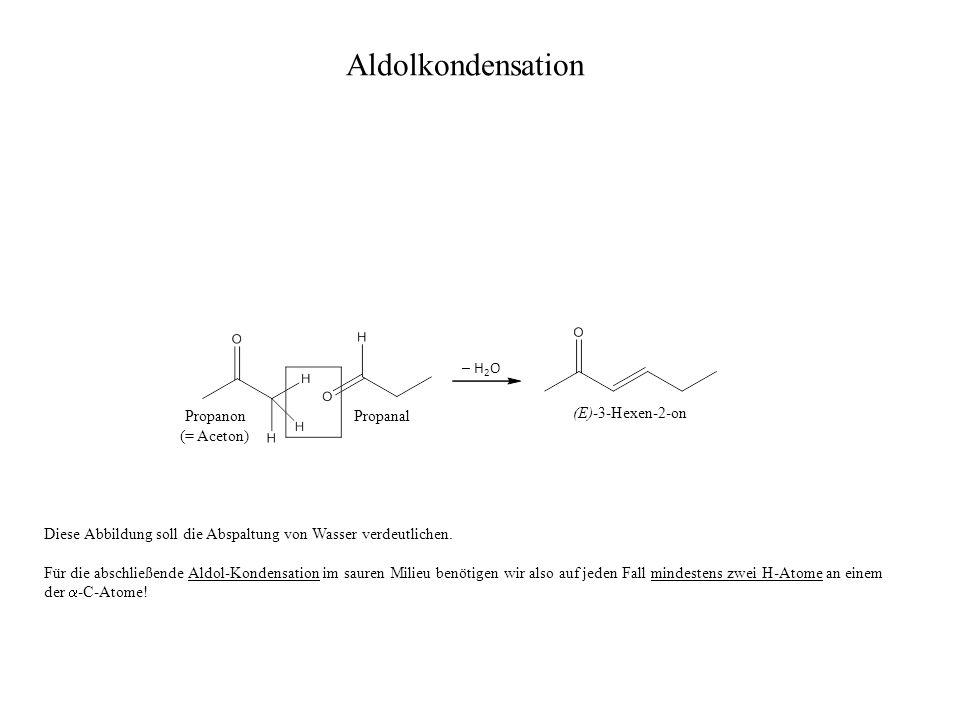 Propanon (= Aceton) Propanal (E)-3-Hexen-2-on – H 2 O Diese Abbildung soll die Abspaltung von Wasser verdeutlichen. Für die abschließende Aldol-Konden
