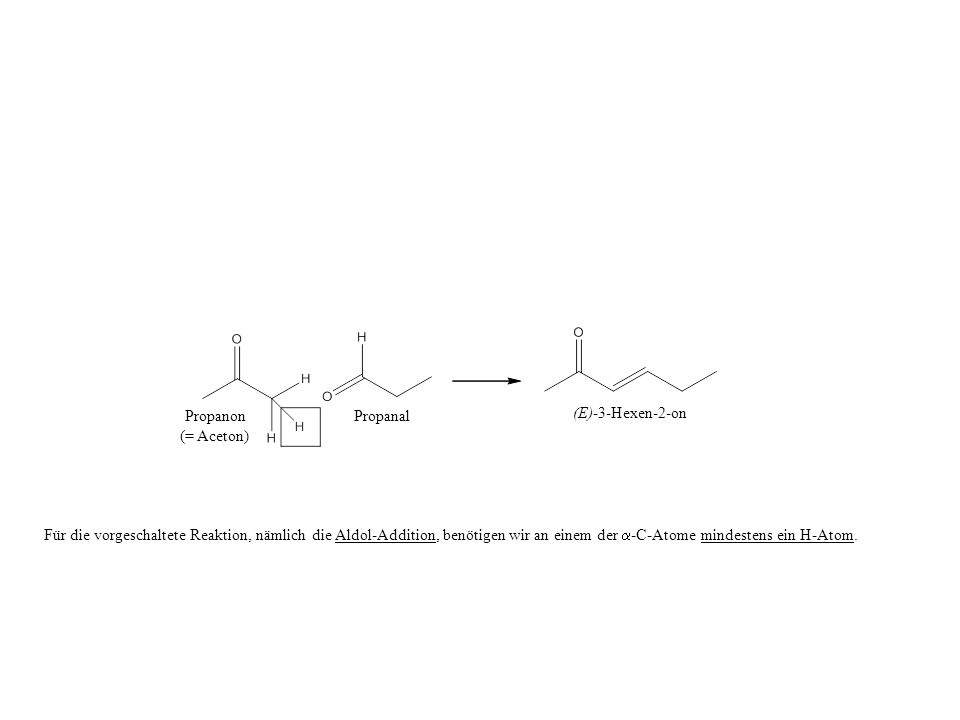 Propanon (= Aceton) Propanal (E)-3-Hexen-2-on Für die vorgeschaltete Reaktion, nämlich die Aldol-Addition, benötigen wir an einem der -C-Atome mindest