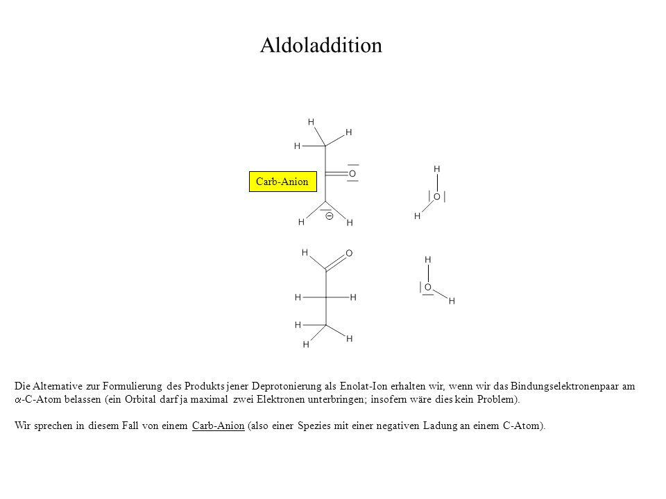 Wir merken uns also: Das Produkt, welches aus der Kohlenstoff-Kohlenstoff-Verknüpfung eines deprotonierten -C-Atoms einer Carbonylverbindung mit dem Carbonyl-C-Atom einer zweiten Carbonylverbindung entsteht, wird immer als Aldol bezeichnet (auch wenn das Produkt ein Keton-Alkohol ist).