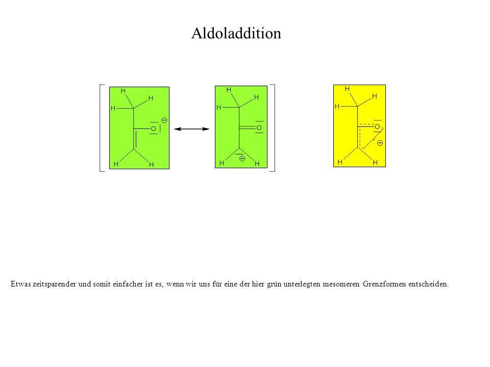 Etwas zeitsparender und somit einfacher ist es, wenn wir uns für eine der hier grün unterlegten mesomeren Grenzformen entscheiden. Aldoladdition