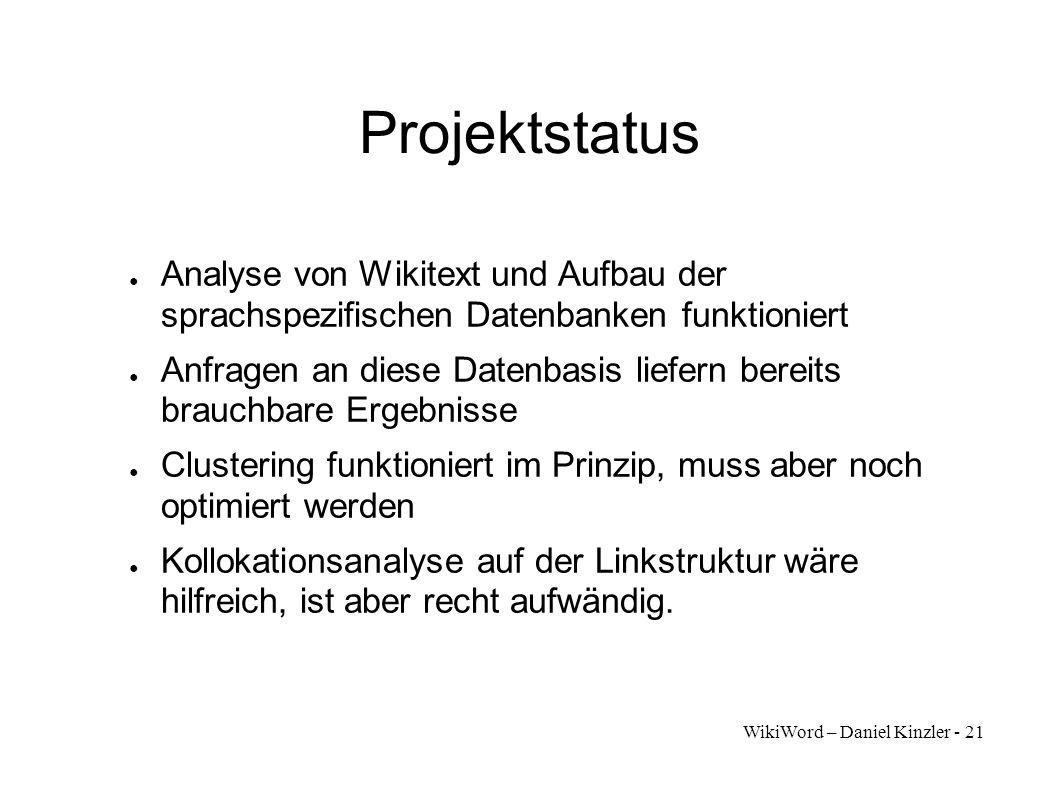 WikiWord – Daniel Kinzler - 21 Projektstatus Analyse von Wikitext und Aufbau der sprachspezifischen Datenbanken funktioniert Anfragen an diese Datenba