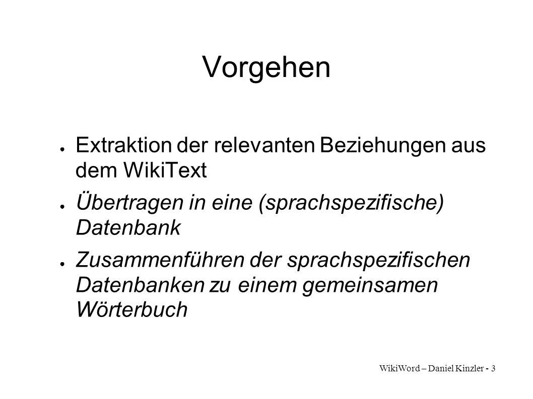 WikiWord – Daniel Kinzler - 3 Vorgehen Extraktion der relevanten Beziehungen aus dem WikiText Übertragen in eine (sprachspezifische) Datenbank Zusamme